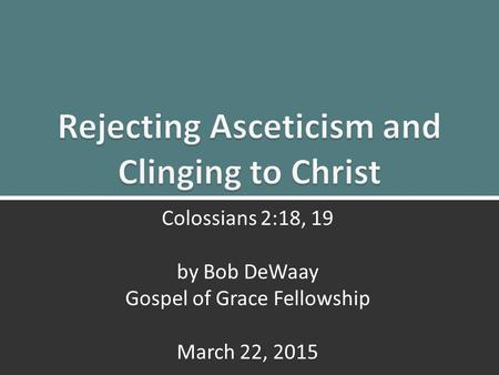 Clinging to Christ: Colossians 2:18, 191 Colossians 2:18, 19 by Bob DeWaay Gospel of Grace Fellowship March 22, 2015.