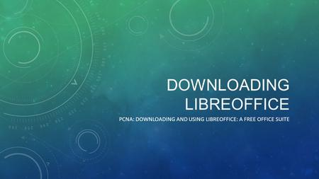 DOWNLOADING LIBREOFFICE PCNA: DOWNLOADING AND USING LIBREOFFICE: A FREE OFFICE SUITE.
