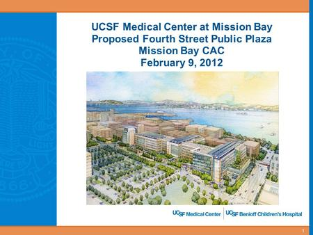 UCSF Medical Center at Mission Bay Proposed Fourth Street Public Plaza Mission Bay CAC February 9, 2012 1.