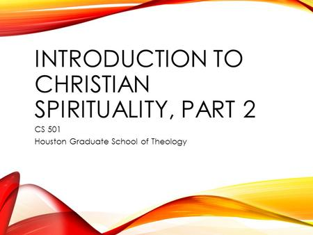INTRODUCTION TO CHRISTIAN SPIRITUALITY, PART 2 CS 501 Houston Graduate School of Theology.