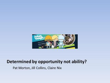 Determined by opportunity not ability? Pat Morton, Jill Collins, Claire Nix.