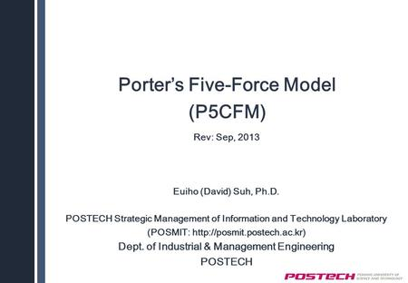 Porter's Five-Force Model (P5CFM) Rev: Sep, 2013 Euiho (David) Suh, Ph.D. POSTECH Strategic Management of Information and Technology Laboratory (POSMIT: