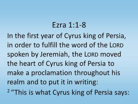 Ezra 1:1-8 In the first year of Cyrus king of Persia, in order to fulfill the word of the L ORD spoken by Jeremiah, the L ORD moved the heart of Cyrus.