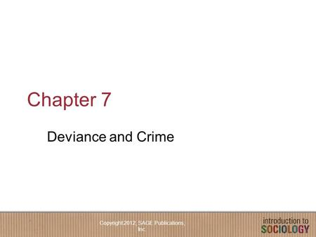 Chapter 7 Deviance and Crime Copyright 2012, SAGE Publications, Inc.