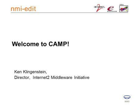 Welcome to CAMP! Ken Klingenstein, Director, Internet2 Middleware Initiative.