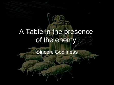 A Table in the presence of the enemy Sincere Godliness.