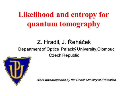 Likelihood and entropy for quantum tomography Z. Hradil, J. Řeháček Department of Optics Palacký University,Olomouc Czech Republic Work was supported by.