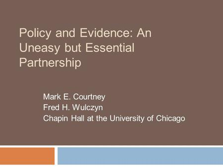 Policy and Evidence: An Uneasy but Essential Partnership Mark E. Courtney Fred H. Wulczyn Chapin Hall at the University of Chicago.