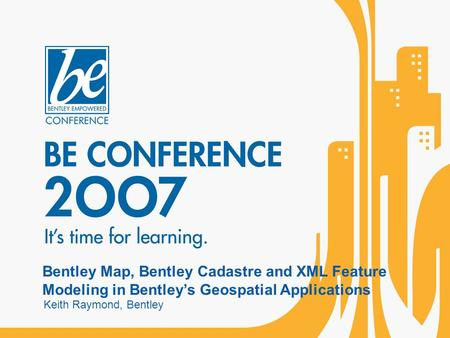 Bentley Map, Bentley Cadastre and XML Feature Modeling in Bentley's Geospatial Applications Keith Raymond, Bentley.