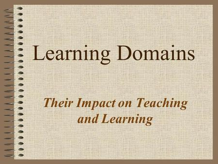Learning Domains Their Impact on Teaching and Learning.