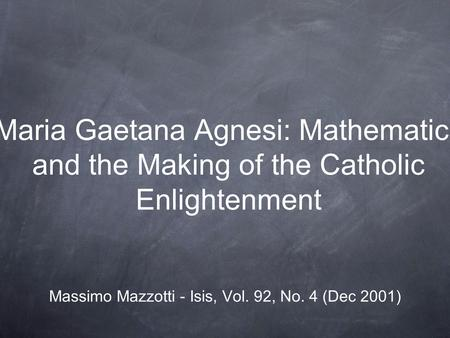 Maria Gaetana Agnesi: Mathematics and the Making of the Catholic Enlightenment Massimo Mazzotti - Isis, Vol. 92, No. 4 (Dec 2001)
