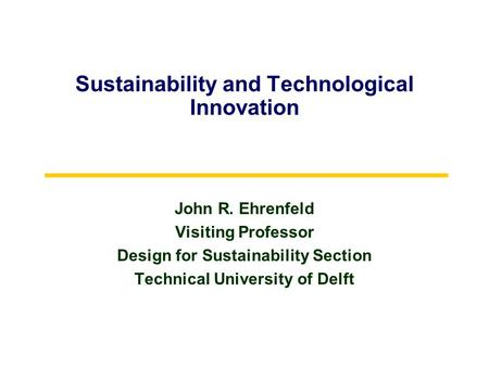 Sustainability and Technological Innovation John R. Ehrenfeld Visiting Professor Design for Sustainability Section Technical University of Delft.