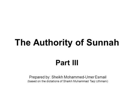 The Authority of Sunnah Part III Prepared by: Sheikh Mohammed-Umer Esmail (based on the dictations of Shaikh Muhammad Taqi Uthmani)