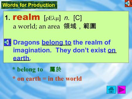 Words for Production 1. realm [ rElm ] n. [C] a world; an area 領域,範圍 Dragons belong to the realm of imagination. They don't exist on earth. * on earth.