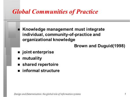 Design and Determination: the global role of information systems 1 Global Communities of Practice n Knowledge management must integrate individual, community-of-practice.
