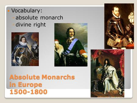Absolute Monarchs in Europe 1500-1800 Vocabulary: ◦absolute monarch ◦divine right.
