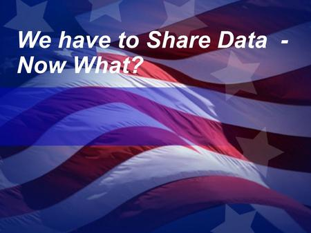 We have to Share Data - Now What?. The move from need to know to need to share Within Organizations Within Organizations Across Organizations Across Organizations.