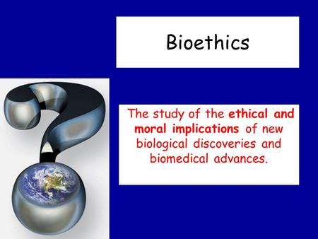 Bioethics The study of the ethical and moral implications of new biological discoveries and biomedical advances.