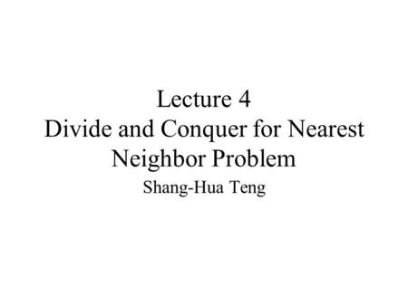 Lecture 4 Divide and Conquer for Nearest Neighbor Problem Shang-Hua Teng.