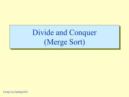 Comp 122, Spring 2004 Divide and Conquer (Merge Sort)