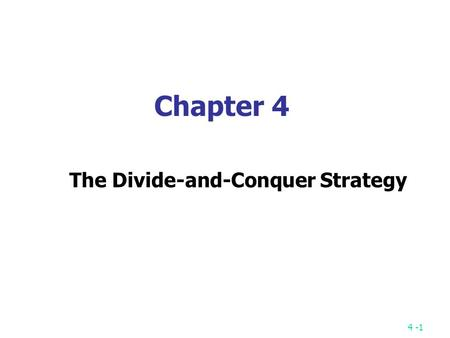 4 -1 Chapter 4 The Divide-and-Conquer Strategy. 4 -2 A simple example finding the maximum of a set S of n numbers.