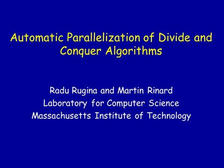 Automatic Parallelization of Divide and Conquer Algorithms Radu Rugina and Martin Rinard Laboratory for Computer Science Massachusetts Institute of Technology.