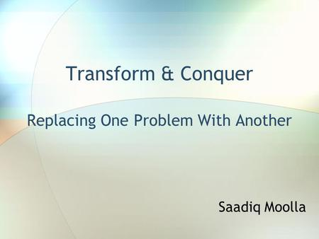 Transform & Conquer Replacing One Problem With Another Saadiq Moolla.