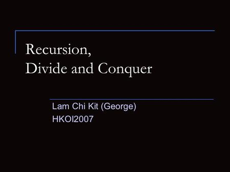 Recursion, Divide and Conquer Lam Chi Kit (George) HKOI2007.