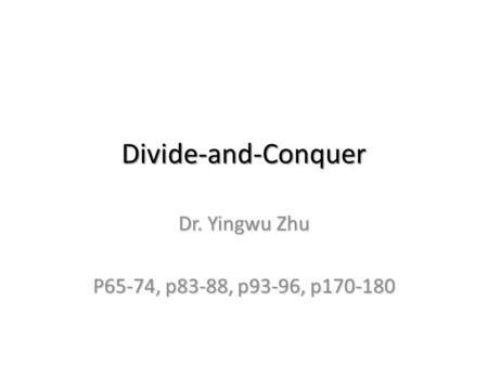 Divide-and-Conquer Dr. Yingwu Zhu P65-74, p83-88, p93-96, p170-180.