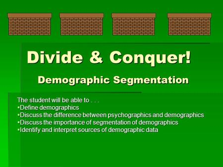 Divide & Conquer! Demographic Segmentation The student will be able to...  Define demographics  Discuss the difference between psychographics and demographics.