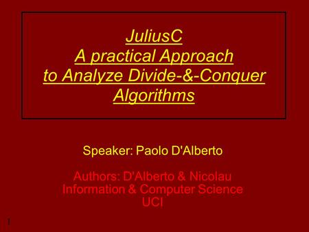 1 JuliusC A practical Approach to Analyze Divide-&-Conquer Algorithms Speaker: Paolo D'Alberto Authors: D'Alberto & Nicolau Information & Computer Science.