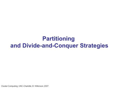 Partitioning and Divide-and-Conquer Strategies Cluster Computing, UNC-Charlotte, B. Wilkinson, 2007.