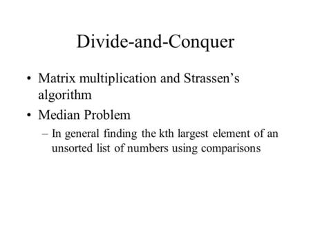Divide-and-Conquer Matrix multiplication and Strassen's algorithm Median Problem –In general finding the kth largest element of an unsorted list of numbers.