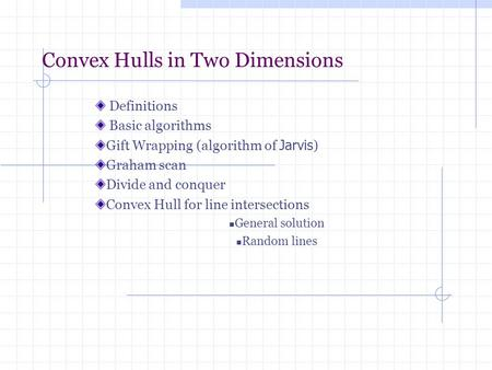 Convex Hulls in Two Dimensions Definitions Basic algorithms Gift Wrapping (algorithm of Jarvis ) Graham scan Divide and conquer Convex Hull for line intersections.