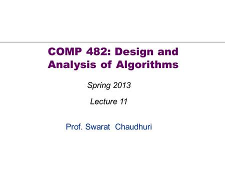Prof. Swarat Chaudhuri COMP 482: Design and Analysis of Algorithms Spring 2013 Lecture 11.