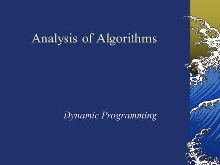 Analysis of Algorithms Dynamic Programming. A dynamic programming algorithm solves every sub problem just once and then Saves its answer in a table (array),