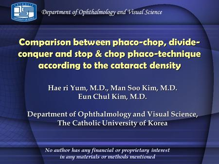 Comparison between phaco-chop, divide-conquer and stop & chop phaco-technique according to the cataract density Hae ri Yum, M.D., Man Soo Kim, M.D. Eun.