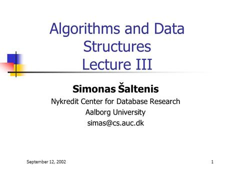 September 12, 20021 Algorithms and Data Structures Lecture III Simonas Šaltenis Nykredit Center for Database Research Aalborg University