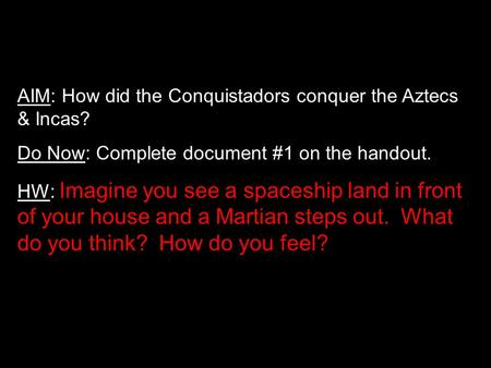 AIM: How did the Conquistadors conquer the Aztecs & Incas? Do Now: Complete document #1 on the handout. HW: Imagine you see a spaceship land in front of.