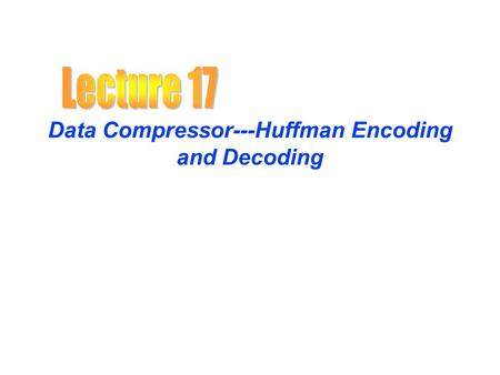 Data Compressor---Huffman Encoding and Decoding. Huffman Encoding Compression Typically, in files and messages, Each character requires 1 byte or 8 bits.