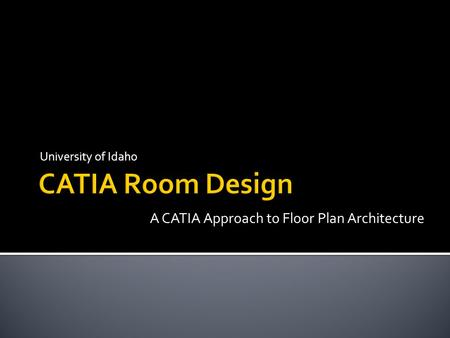 University of Idaho A CATIA Approach to Floor Plan Architecture.
