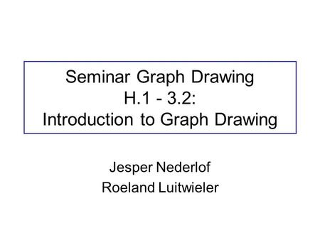 Seminar Graph Drawing H.1 - 3.2: Introduction to Graph Drawing Jesper Nederlof Roeland Luitwieler.