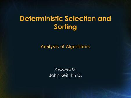 Deterministic Selection and Sorting Prepared by John Reif, Ph.D. Analysis of Algorithms.