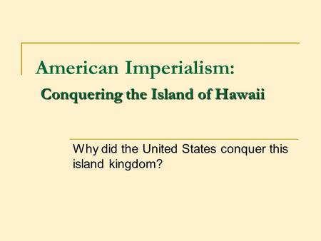 Conquering the Island of Hawaii American Imperialism: Conquering the Island of Hawaii Why did the United States conquer this island kingdom?
