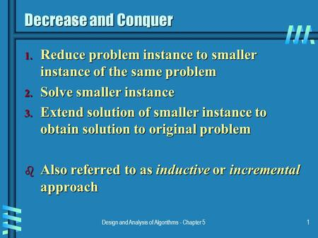 Design and Analysis of Algorithms - Chapter 51 Decrease and Conquer 1. Reduce problem instance to smaller instance of the same problem 2. Solve smaller.