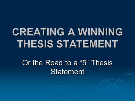 "CREATING A WINNING THESIS STATEMENT Or the Road to a ""5"" Thesis Statement."