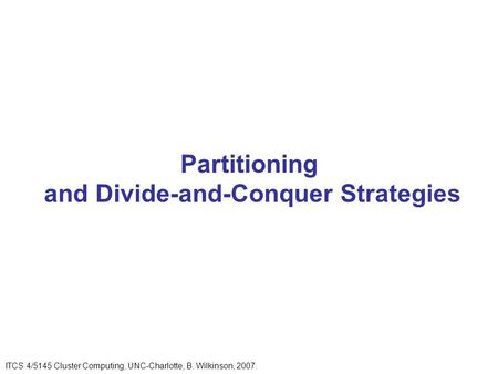 Partitioning and Divide-and-Conquer Strategies ITCS 4/5145 Cluster Computing, UNC-Charlotte, B. Wilkinson, 2007.