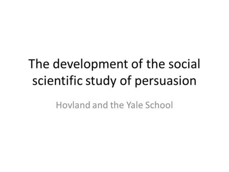 The development of the social scientific study of persuasion Hovland and the Yale School.