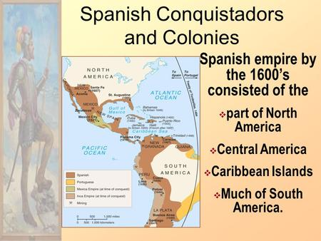 Spanish Conquistadors and Colonies Spanish empire by the 1600's consisted of the  part of North America  Central America  Caribbean Islands  Much.