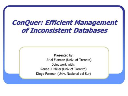 ConQuer: Efficient Management of Inconsistent Databases Presented by: Presented by: Ariel Fuxman (Univ. of Toronto) Ariel Fuxman (Univ. of Toronto) Joint.